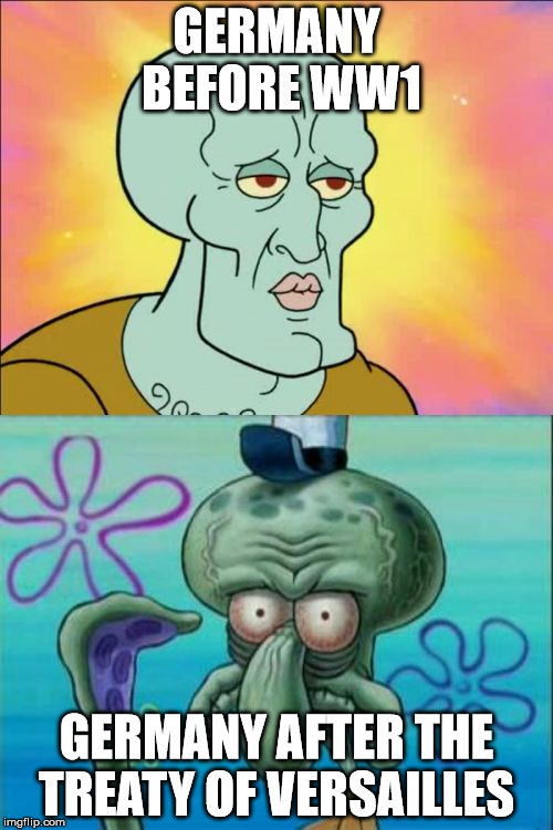 Squidward Meme | GERMANY BEFORE WW1 GERMANY AFTER THE TREATY OF VERSAILLES | image tagged in memes,squidward | made w/ Imgflip meme maker
