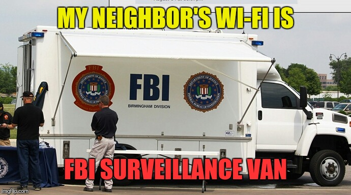 MY NEIGHBOR'S WI-FI IS FBI SURVEILLANCE VAN | made w/ Imgflip meme maker