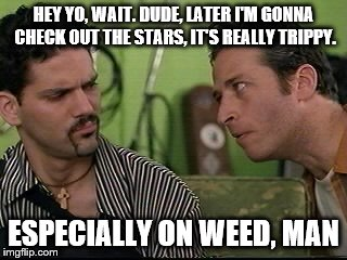 jon stewart half baked on weed |  HEY YO, WAIT. DUDE, LATER I'M GONNA CHECK OUT THE STARS, IT'S REALLY TRIPPY. ESPECIALLY ON WEED, MAN | image tagged in jon stewart half baked on weed | made w/ Imgflip meme maker