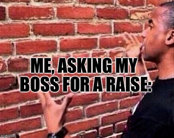 #RealLifeProblems #TheStruggleIsReal | ME, ASKING MY BOSS FOR A RAISE: | image tagged in memes,work,money,too funny | made w/ Imgflip meme maker