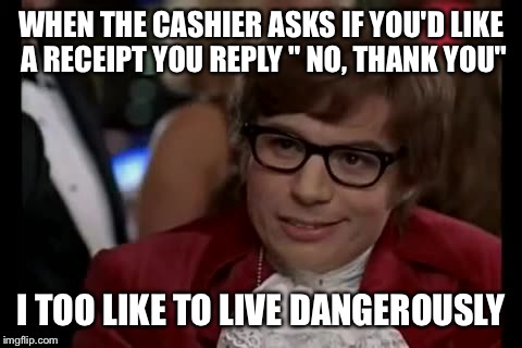 "I Too Like To Live Dangerously Meme | WHEN THE CASHIER ASKS IF YOU'D LIKE A RECEIPT YOU REPLY "" NO, THANK YOU"" I TOO LIKE TO LIVE DANGEROUSLY 