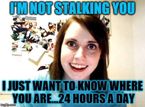 Overly Attached Girlfriend Meme | I'M NOT STALKING YOU I JUST WANT TO KNOW WHERE YOU ARE...24 HOURS A DAY | image tagged in memes,overly attached girlfriend | made w/ Imgflip meme maker