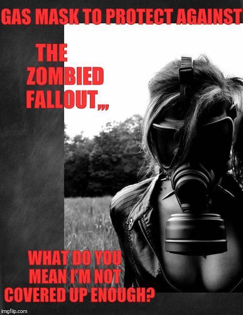 What can't radiocative zombie fallout protection be stylish as well? | GAS MASK TO PROTECT AGAINST WHAT DO YOU   MEAN I'M NOT    COVERED UP ENOUGH? THE         ZOMBIED      FALLOUT,,, | image tagged in cleavage week,a mushuthedog event,radiation zombie week,a nexusdarkshade valerielyn event,fallout | made w/ Imgflip meme maker