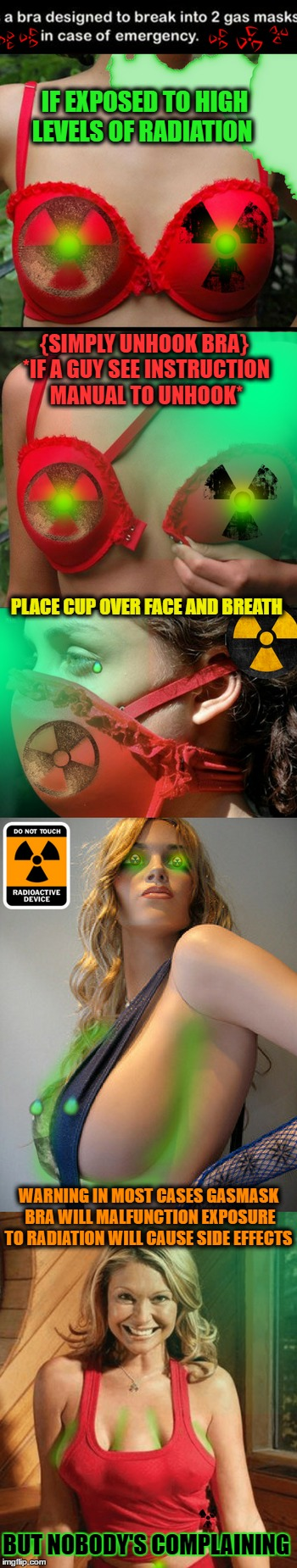 Invented with men in mind (Radioactive Week) | IF EXPOSED TO HIGH LEVELS OF RADIATION BUT NOBODY'S COMPLAINING {SIMPLY UNHOOK BRA} *IF A GUY SEE INSTRUCTION MANUAL TO UNHOOK* PLACE CUP OV | image tagged in radioactive,chernobyl,radiation zombie week,memes,funny | made w/ Imgflip meme maker