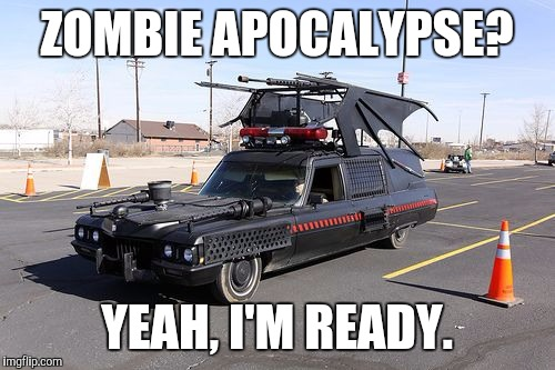 Now em down and haul them away at the same time. Efficiency! Radiation Zombie Week | ZOMBIE APOCALYPSE? YEAH, I'M READY. | image tagged in radiation zombie week,hearse,battle wagon | made w/ Imgflip meme maker