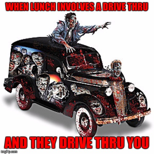 Fast food slows down when you run over it. Radiation Zombie Week | WHEN LUNCH INVOLVES A DRIVE THRU AND THEY DRIVE THRU YOU | image tagged in radiation zombie week,fast food | made w/ Imgflip meme maker