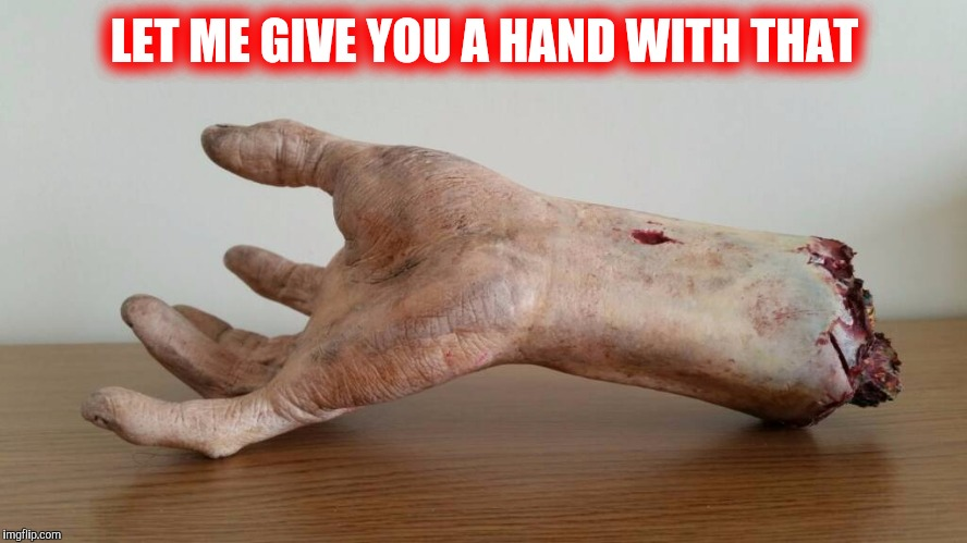 Severed hand | LET ME GIVE YOU A HAND WITH THAT | image tagged in severed hand | made w/ Imgflip meme maker