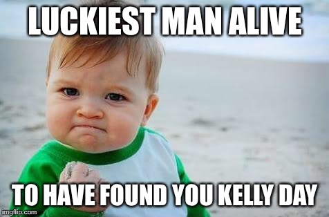 Fist pump baby | LUCKIEST MAN ALIVE TO HAVE FOUND YOU KELLY DAY | image tagged in fist pump baby | made w/ Imgflip meme maker