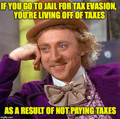 A Guest of the State |  IF YOU GO TO JAIL FOR TAX EVASION, YOU'RE LIVING OFF OF TAXES; AS A RESULT OF NOT PAYING TAXES | image tagged in memes,creepy condescending wonka,taxation | made w/ Imgflip meme maker
