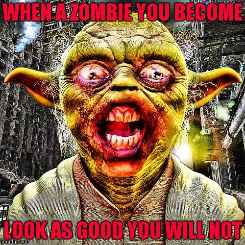 I would go see a Star Wars Zombie movie!!! Radiation/Zombie Week - A NexusDarkshade & ValerieLyn Event |  WHEN A ZOMBIE YOU BECOME; LOOK AS GOOD YOU WILL NOT | image tagged in zombie yoda,memes,zombies,radiation zombie week,funny,zombie week | made w/ Imgflip meme maker