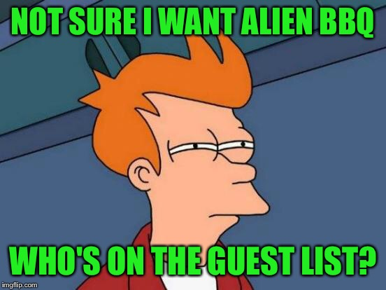Futurama Fry Meme | NOT SURE I WANT ALIEN BBQ WHO'S ON THE GUEST LIST? | image tagged in memes,futurama fry | made w/ Imgflip meme maker