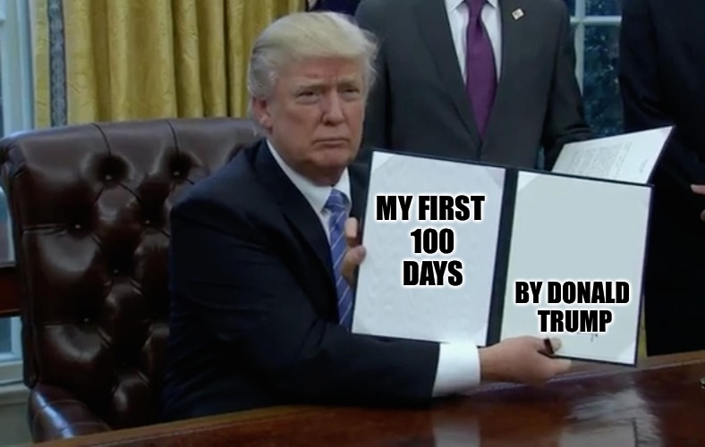 Lead by Executive Order, which you were so against | MY FIRST 100 DAYS BY DONALD TRUMP | image tagged in executive order trump,hypocrite,alec baldwin,melissa mcarthy,kellyanne conway got muzzled,sean spicy spicer | made w/ Imgflip meme maker
