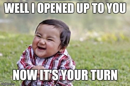Evil Toddler Meme | WELL I OPENED UP TO YOU NOW IT'S YOUR TURN | image tagged in memes,evil toddler | made w/ Imgflip meme maker