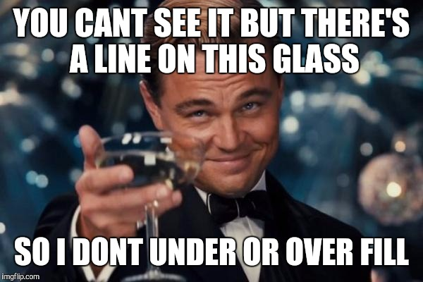 Leonardo Dicaprio Cheers Meme | YOU CANT SEE IT BUT THERE'S A LINE ON THIS GLASS SO I DONT UNDER OR OVER FILL | image tagged in memes,leonardo dicaprio cheers | made w/ Imgflip meme maker