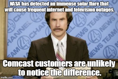Ron Burgundy Meme | NASA has detected an immense solar flare that will cause frequent internet and television outages. Comcast customers are unlikely to notice  | image tagged in memes,ron burgundy | made w/ Imgflip meme maker