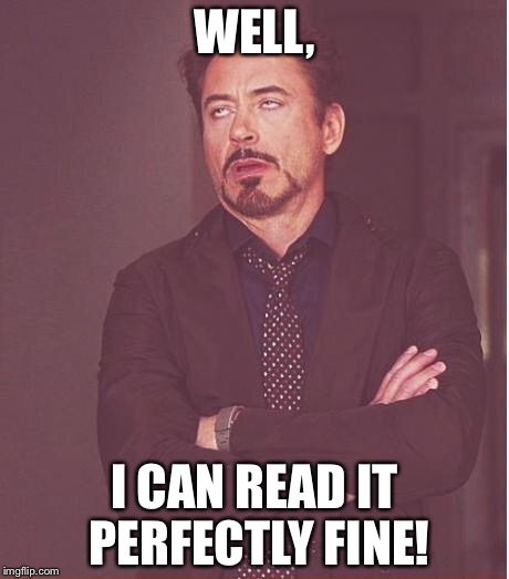 Face You Make Robert Downey Jr Meme | WELL, I CAN READ IT PERFECTLY FINE! | image tagged in memes,face you make robert downey jr | made w/ Imgflip meme maker