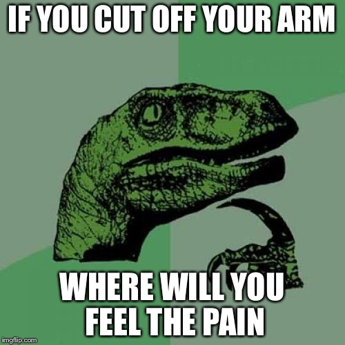 Deep thoughts | IF YOU CUT OFF YOUR ARM WHERE WILL YOU FEEL THE PAIN | image tagged in credit goes to my friend alex | made w/ Imgflip meme maker