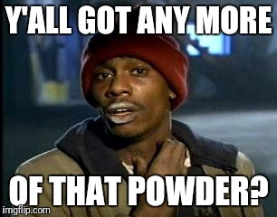 Y'all Got Any More Of That Meme | Y'ALL GOT ANY MORE OF THAT POWDER? | image tagged in memes,yall got any more of | made w/ Imgflip meme maker
