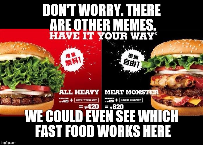 DON'T WORRY. THERE ARE OTHER MEMES. WE COULD EVEN SEE WHICH FAST FOOD WORKS HERE | made w/ Imgflip meme maker