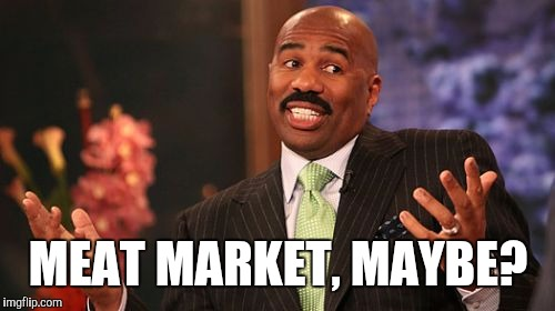 Steve Harvey Meme | MEAT MARKET, MAYBE? | image tagged in memes,steve harvey | made w/ Imgflip meme maker