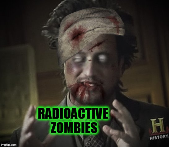 Radiation/Zombie Week - A NexusDarkshade & ValerieLyn Event | RADIOACTIVE ZOMBIES | image tagged in zombie week,radiation zombie week,ancient aliens,memes,zombie,funny memes | made w/ Imgflip meme maker