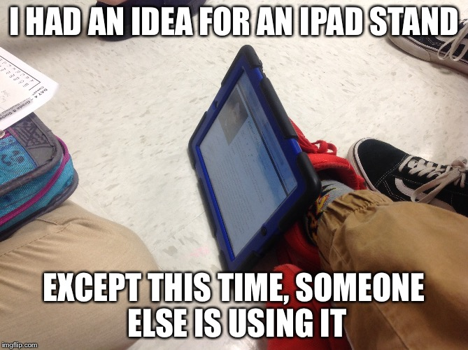 Should've gotten it pattened | I HAD AN IDEA FOR AN IPAD STAND EXCEPT THIS TIME, SOMEONE ELSE IS USING IT | image tagged in funny,ipad stand | made w/ Imgflip meme maker