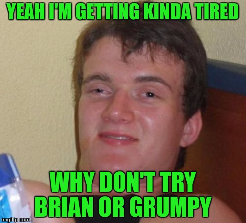 10 Guy Meme | YEAH I'M GETTING KINDA TIRED WHY DON'T TRY BRIAN OR GRUMPY | image tagged in memes,10 guy | made w/ Imgflip meme maker