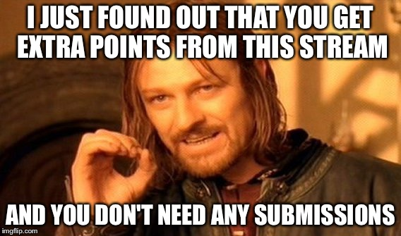 One Does Not Simply | I JUST FOUND OUT THAT YOU GET EXTRA POINTS FROM THIS STREAM AND YOU DON'T NEED ANY SUBMISSIONS | image tagged in memes,one does not simply | made w/ Imgflip meme maker