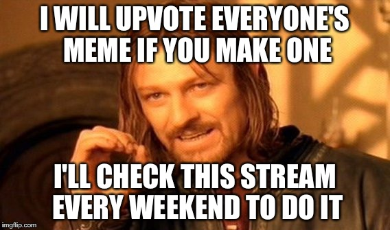 One Does Not Simply Meme | I WILL UPVOTE EVERYONE'S MEME IF YOU MAKE ONE I'LL CHECK THIS STREAM EVERY WEEKEND TO DO IT | image tagged in memes,one does not simply | made w/ Imgflip meme maker
