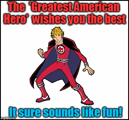 The  'Greatest American Hero'  wishes you the best It sure sounds like fun! | made w/ Imgflip meme maker