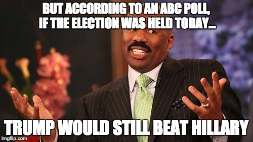 Steve Harvey Meme | BUT ACCORDING TO AN ABC POLL, IF THE ELECTION WAS HELD TODAY... TRUMP WOULD STILL BEAT HILLARY | image tagged in memes,steve harvey | made w/ Imgflip meme maker