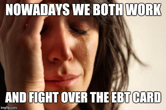 First World Problems Meme | NOWADAYS WE BOTH WORK AND FIGHT OVER THE EBT CARD | image tagged in memes,first world problems | made w/ Imgflip meme maker