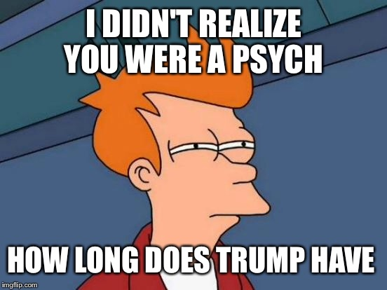 Futurama Fry Meme | I DIDN'T REALIZE YOU WERE A PSYCH HOW LONG DOES TRUMP HAVE | image tagged in memes,futurama fry | made w/ Imgflip meme maker