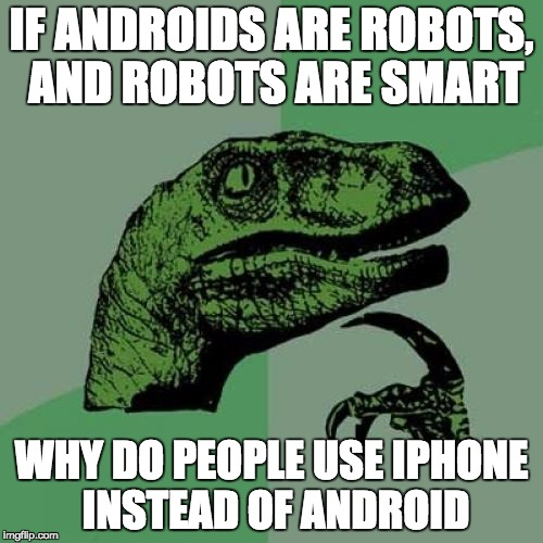 Philosoraptor Meme | IF ANDROIDS ARE ROBOTS, AND ROBOTS ARE SMART WHY DO PEOPLE USE IPHONE INSTEAD OF ANDROID | image tagged in memes,philosoraptor | made w/ Imgflip meme maker