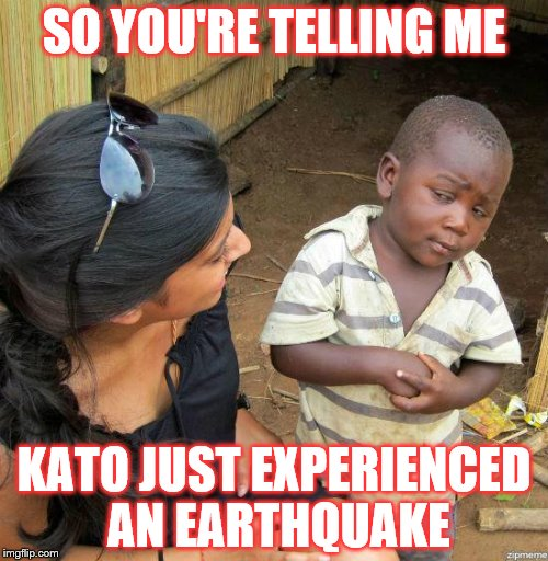 black kid |  SO YOU'RE TELLING ME; KATO JUST EXPERIENCED AN EARTHQUAKE | image tagged in black kid | made w/ Imgflip meme maker