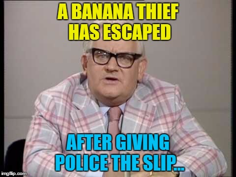 They are a-peel-ing for witnesses... | A BANANA THIEF HAS ESCAPED AFTER GIVING POLICE THE SLIP... | image tagged in memes,ronnie barker,police,crime,bananas | made w/ Imgflip meme maker