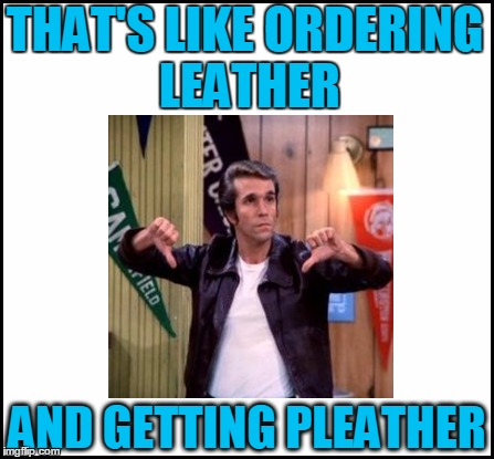 THAT'S LIKE ORDERING LEATHER AND GETTING PLEATHER | made w/ Imgflip meme maker