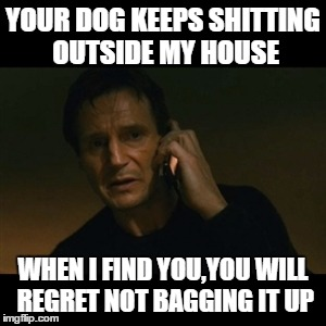 Liam Neeson Taken Meme | YOUR DOG KEEPS SHITTING OUTSIDE MY HOUSE WHEN I FIND YOU,YOU WILL REGRET NOT BAGGING IT UP | image tagged in memes,liam neeson taken | made w/ Imgflip meme maker