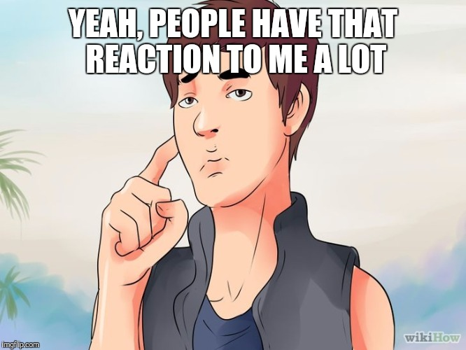 YEAH, PEOPLE HAVE THAT REACTION TO ME A LOT | made w/ Imgflip meme maker