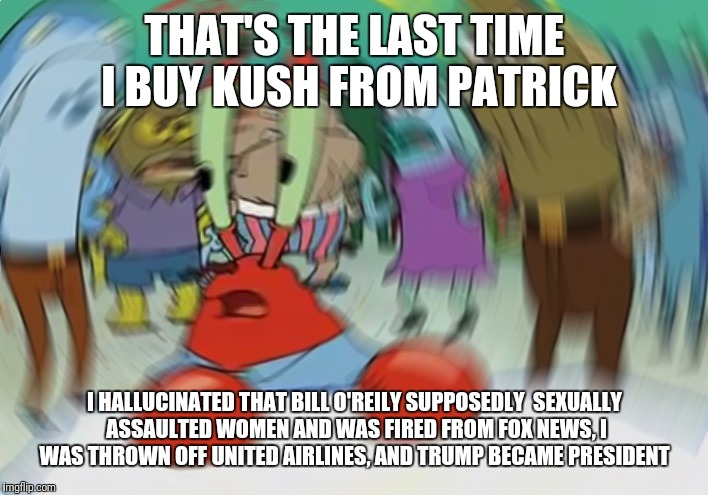 Mr Krabs Blur Meme Meme | THAT'S THE LAST TIME I BUY KUSH FROM PATRICK I HALLUCINATED THAT BILL O'REILY SUPPOSEDLY  SEXUALLY ASSAULTED WOMEN AND WAS FIRED FROM FOX NE | image tagged in memes,mr krabs blur meme | made w/ Imgflip meme maker