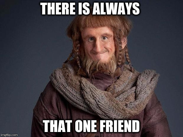 hobbit | THERE IS ALWAYS THAT ONE FRIEND | image tagged in hobbit,relatable,the hobbit,dwarves,memes | made w/ Imgflip meme maker