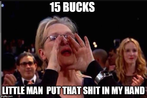 meryl streep |  15 BUCKS; LITTLE MAN  PUT THAT SHIT IN MY HAND | image tagged in meryl streep | made w/ Imgflip meme maker