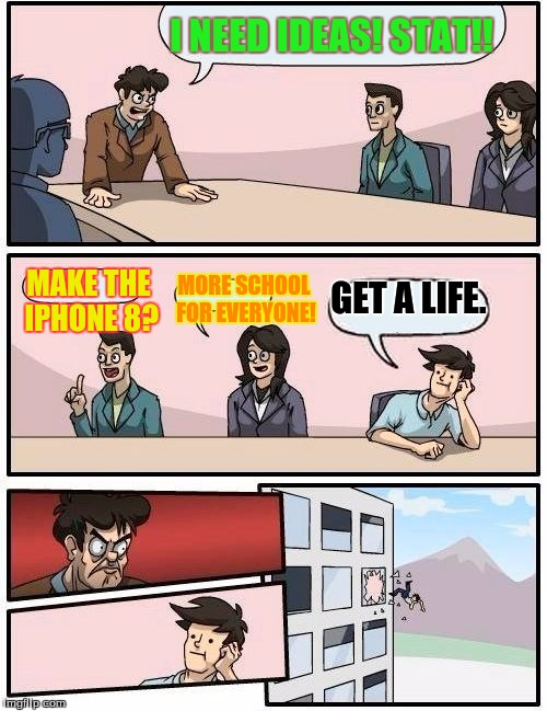 Boardroom Meeting Suggestion Meme | I NEED IDEAS! STAT!! MAKE THE IPHONE 8? MORE SCHOOL FOR EVERYONE! GET A LIFE. | image tagged in memes,boardroom meeting suggestion | made w/ Imgflip meme maker