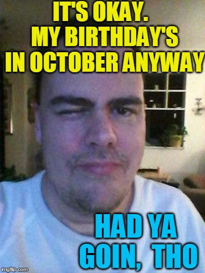 wink | IT'S OKAY.  MY BIRTHDAY'S IN OCTOBER ANYWAY HAD YA GOIN,  THO | image tagged in wink | made w/ Imgflip meme maker
