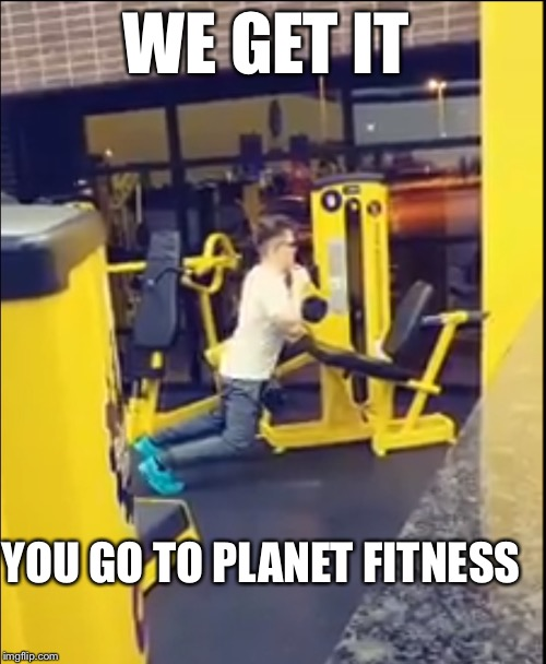 We get it | WE GET IT YOU GO TO PLANET FITNESS | image tagged in we get it,planet fitness,funny,memes | made w/ Imgflip meme maker