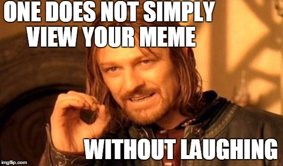 One Does Not Simply Meme | ONE DOES NOT SIMPLY VIEW YOUR MEME WITHOUT LAUGHING | image tagged in memes,one does not simply | made w/ Imgflip meme maker