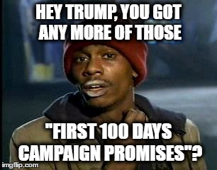 "Hey Trump, you got any more of those ""first 100 days campaign promises""? 