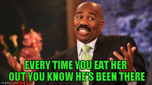 Steve Harvey Meme | EVERY TIME YOU EAT HER OUT YOU KNOW HE'S BEEN THERE | image tagged in memes,steve harvey | made w/ Imgflip meme maker