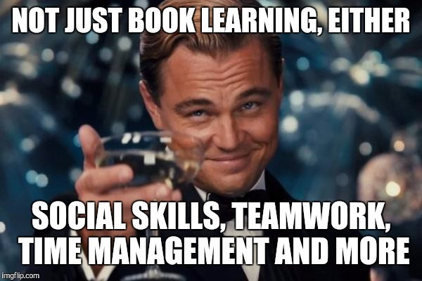 Leonardo Dicaprio Cheers Meme | NOT JUST BOOK LEARNING, EITHER SOCIAL SKILLS, TEAMWORK, TIME MANAGEMENT AND MORE | image tagged in memes,leonardo dicaprio cheers | made w/ Imgflip meme maker