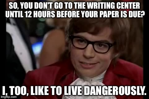 I Too Like To Live Dangerously Meme | SO, YOU DON'T GO TO THE WRITING CENTER UNTIL 12 HOURS BEFORE YOUR PAPER IS DUE? I, TOO, LIKE TO LIVE DANGEROUSLY. | image tagged in memes,i too like to live dangerously | made w/ Imgflip meme maker